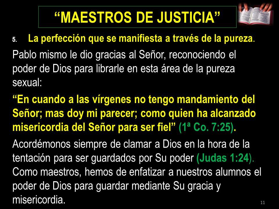 11 MAESTROS DE JUSTICIA 5. La perfección que se manifiesta a través de la pureza. Pablo mismo le dio gracias al Señor, reconociendo el poder de Dios p
