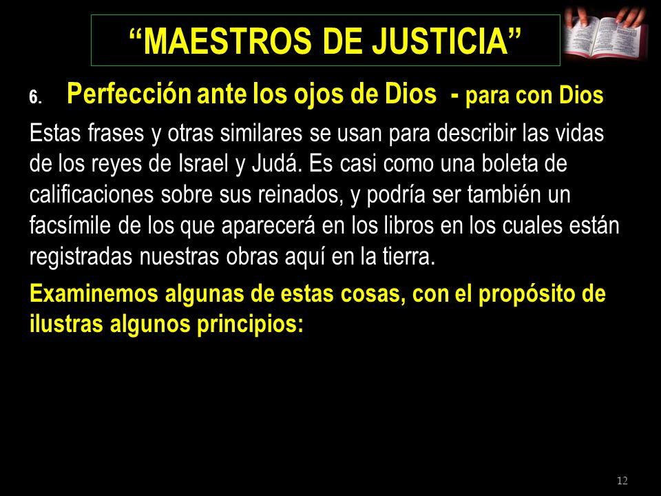 12 MAESTROS DE JUSTICIA 6. Perfección ante los ojos de Dios - para con Dios Estas frases y otras similares se usan para describir las vidas de los rey