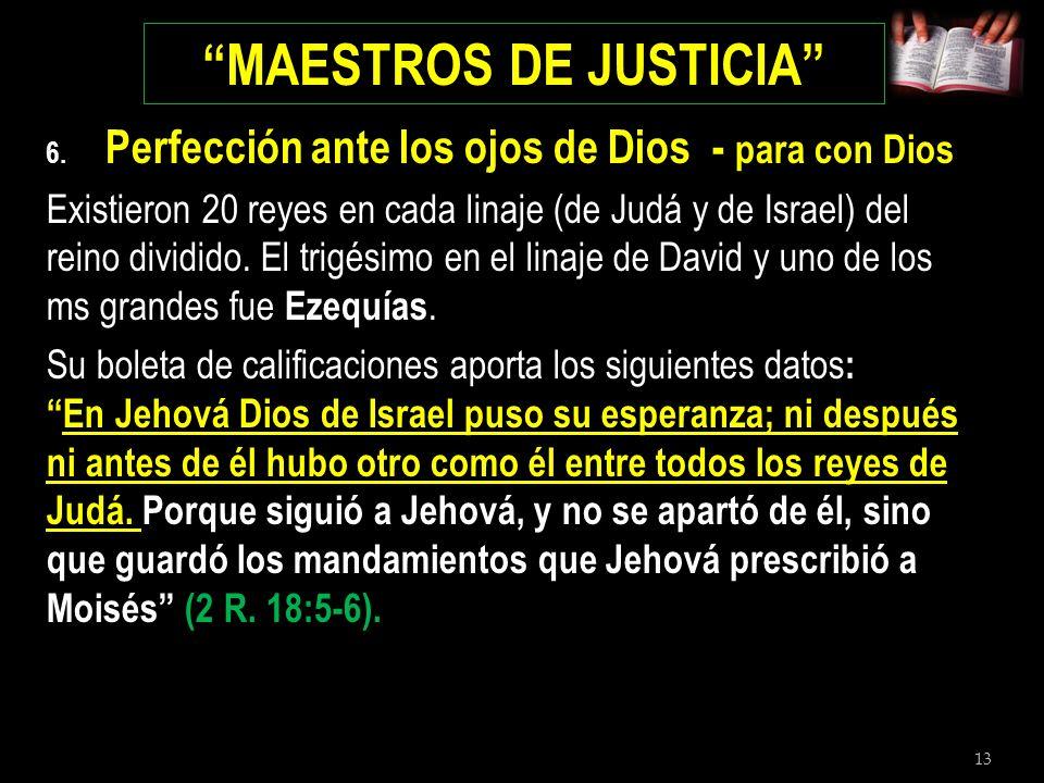 13 MAESTROS DE JUSTICIA 6. Perfección ante los ojos de Dios - para con Dios Existieron 20 reyes en cada linaje (de Judá y de Israel) del reino dividid