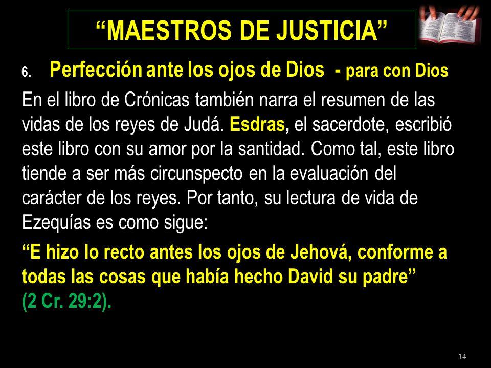 14 MAESTROS DE JUSTICIA 6. Perfección ante los ojos de Dios - para con Dios En el libro de Crónicas también narra el resumen de las vidas de los reyes