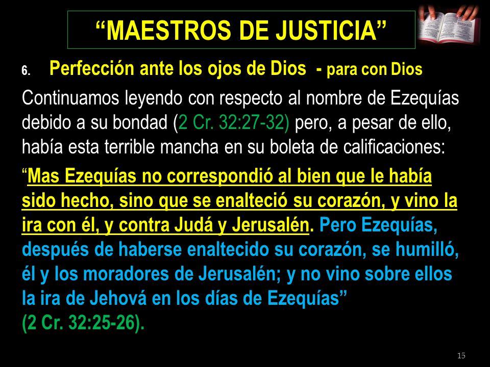 15 MAESTROS DE JUSTICIA 6. Perfección ante los ojos de Dios - para con Dios Continuamos leyendo con respecto al nombre de Ezequías debido a su bondad