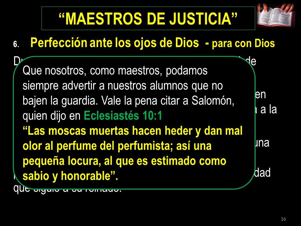 16 MAESTROS DE JUSTICIA 6. Perfección ante los ojos de Dios - para con Dios Durante este tiempo en el que su corazón se llenó de orgullo, Manases (su