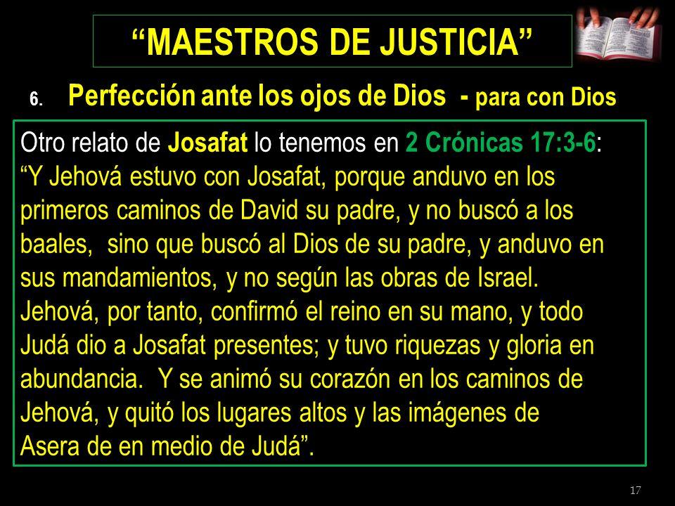 17 MAESTROS DE JUSTICIA 6. Perfección ante los ojos de Dios - para con Dios Del cuarto rey de Judá, Josafat, se dijo lo siguiente en 1 Reyes 22:43 : Y