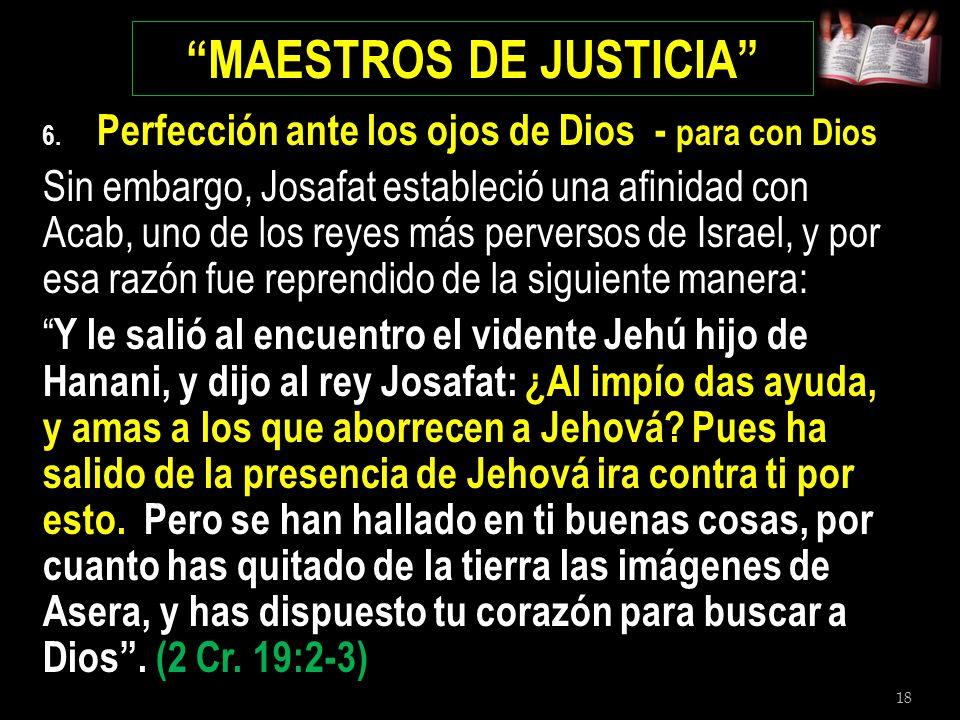 18 MAESTROS DE JUSTICIA 6. Perfección ante los ojos de Dios - para con Dios Sin embargo, Josafat estableció una afinidad con Acab, uno de los reyes má