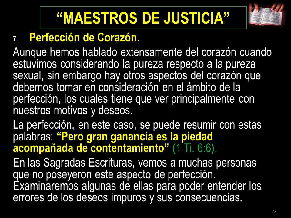 22 MAESTROS DE JUSTICIA 7. Perfección de Corazón. Aunque hemos hablado extensamente del corazón cuando estuvimos considerando la pureza respecto a la