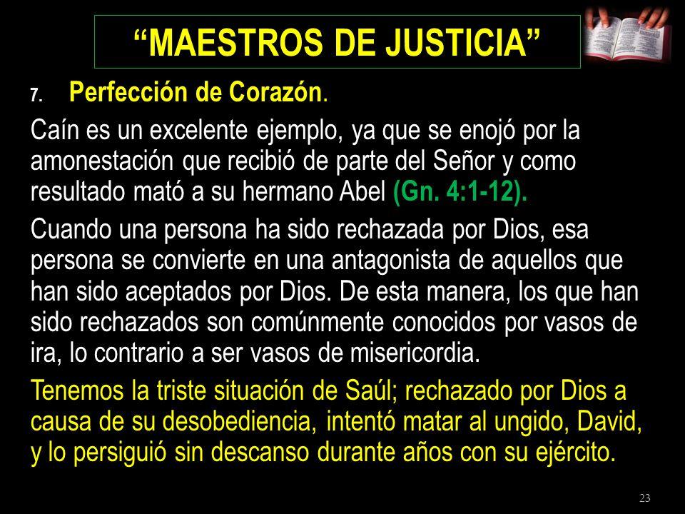 23 MAESTROS DE JUSTICIA 7. Perfección de Corazón. Caín es un excelente ejemplo, ya que se enojó por la amonestación que recibió de parte del Señor y c