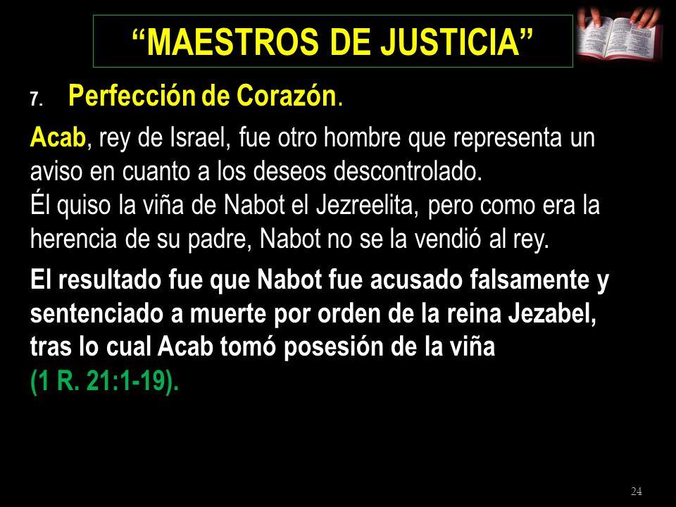 24 MAESTROS DE JUSTICIA 7. Perfección de Corazón. Acab, rey de Israel, fue otro hombre que representa un aviso en cuanto a los deseos descontrolado. É