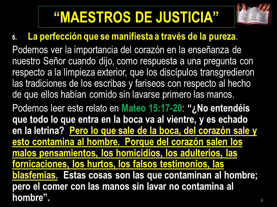 8 MAESTROS DE JUSTICIA 5. La perfección que se manifiesta a través de la pureza. Podemos ver la importancia del corazón en la enseñanza de nuestro Señ