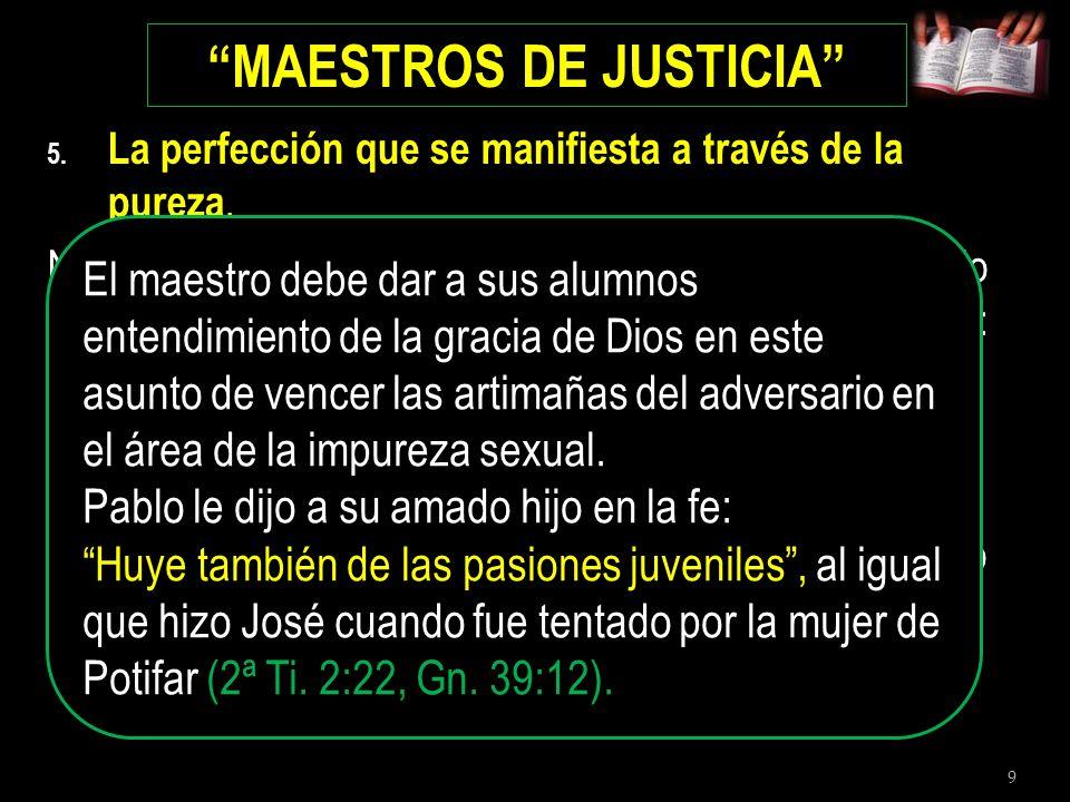 9 MAESTROS DE JUSTICIA 5. La perfección que se manifiesta a través de la pureza. No podemos dar una mejor recomendación que la que dio el rey David a