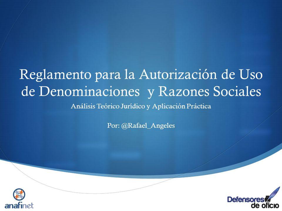 Reglamento para la Autorización de Uso de Denominaciones y Razones Sociales Análisis Teórico Jurídico y Aplicación Práctica Por: @Rafael_Angeles