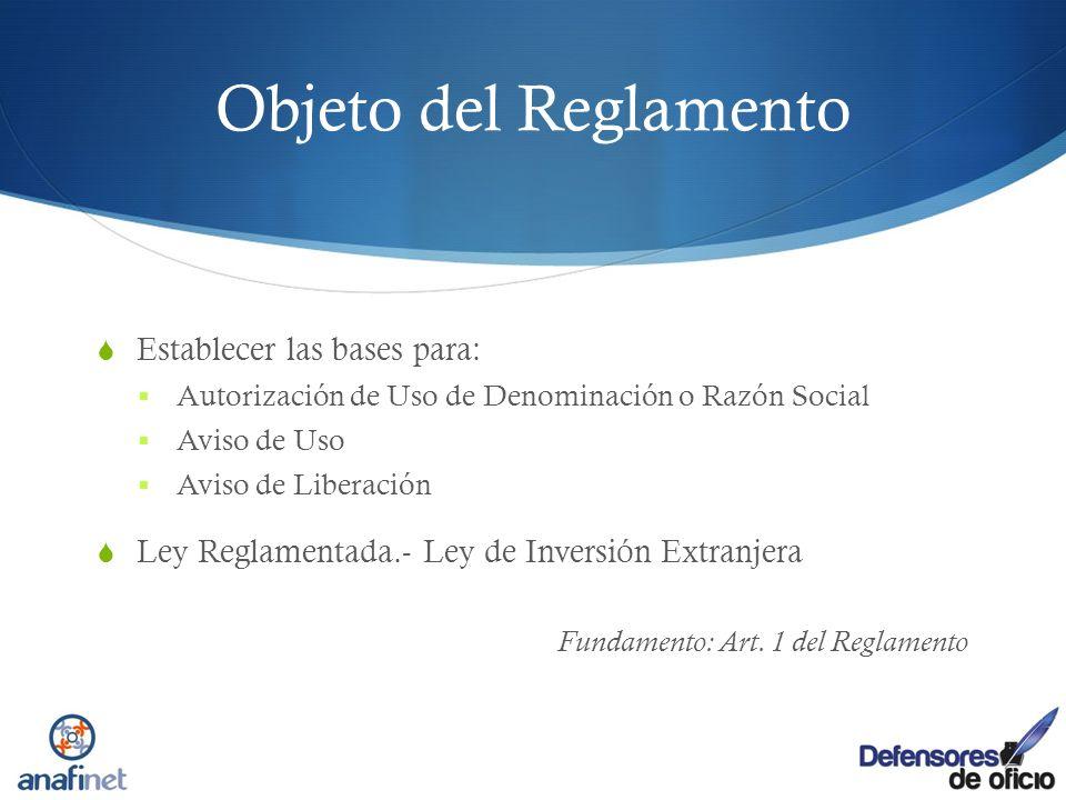 Objeto del Reglamento Establecer las bases para: Autorización de Uso de Denominación o Razón Social Aviso de Uso Aviso de Liberación Ley Reglamentada.