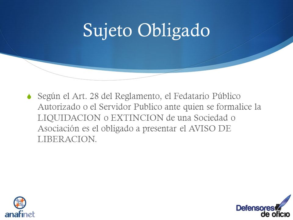Sujeto Obligado Según el Art. 28 del Reglamento, el Fedatario Público Autorizado o el Servidor Publico ante quien se formalice la LIQUIDACION o EXTINC