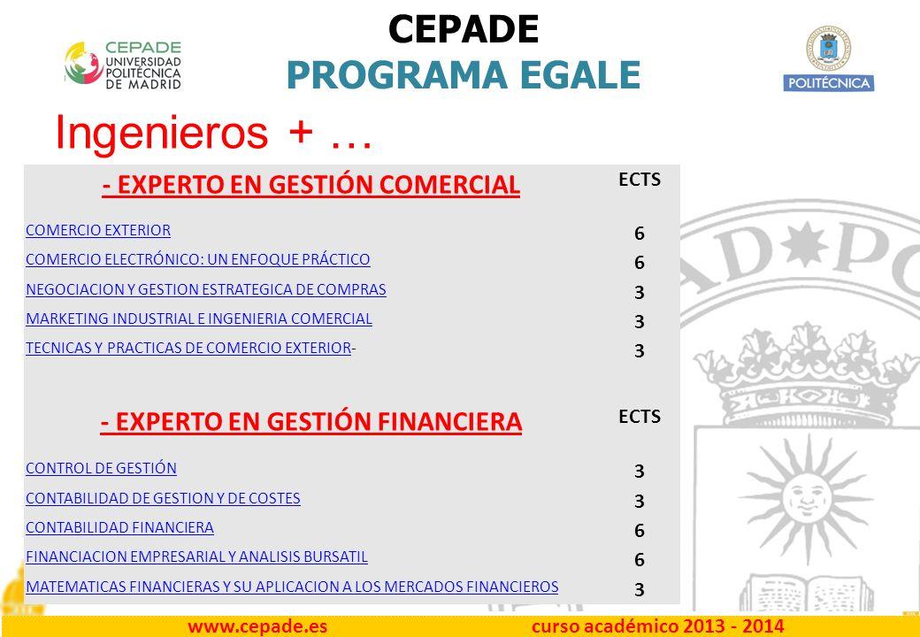 www.cepade.es curso académico 2013 - 2014 CEPADE PROGRAMA EGALE - EXPERTO EN GESTIÓN COMERCIAL ECTS COMERCIO EXTERIOR 6 COMERCIO ELECTRÓNICO: UN ENFOQUE PRÁCTICO 6 NEGOCIACION Y GESTION ESTRATEGICA DE COMPRAS 3 MARKETING INDUSTRIAL E INGENIERIA COMERCIAL 3 TECNICAS Y PRACTICAS DE COMERCIO EXTERIORTECNICAS Y PRACTICAS DE COMERCIO EXTERIOR- 3 - EXPERTO EN GESTIÓN FINANCIERA ECTS CONTROL DE GESTIÓN 3 CONTABILIDAD DE GESTION Y DE COSTES 3 CONTABILIDAD FINANCIERA 6 FINANCIACION EMPRESARIAL Y ANALISIS BURSATIL 6 MATEMATICAS FINANCIERAS Y SU APLICACION A LOS MERCADOS FINANCIEROS 3 Ingenieros + …