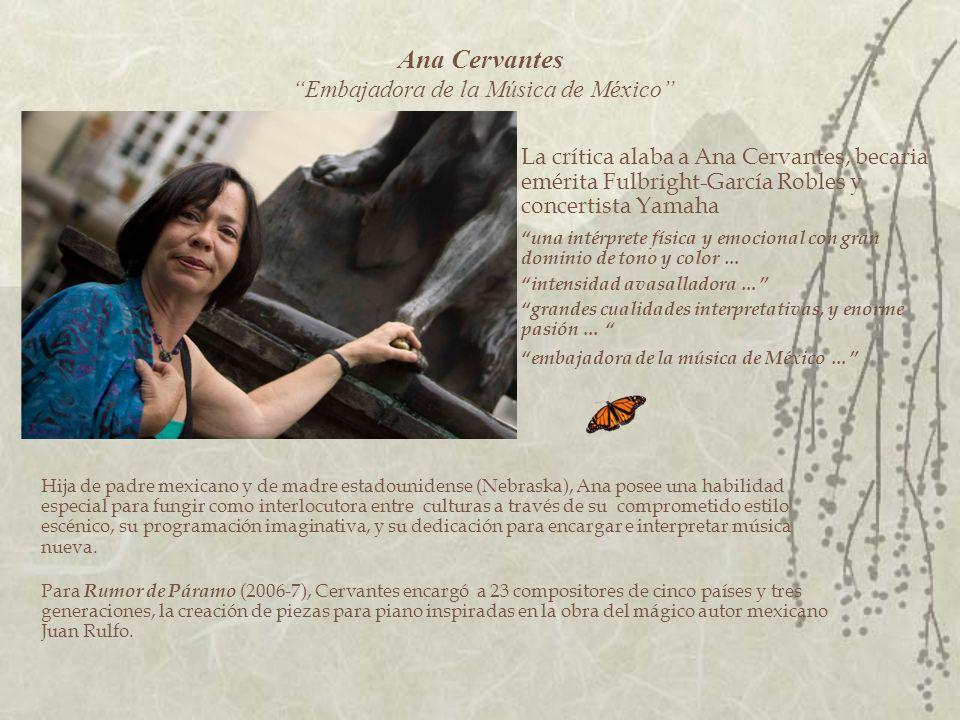 Ana Cervantes – Biografía y discografía La crítica alaba a Ana Cervantes como una intérprete física y emocional, con un toque extraordinario; dominio de tono y de color, como una artista de intensidad avasalladora y de grandes cualidades interpretativas, enorme pasión, y como embajadora de la música de México.