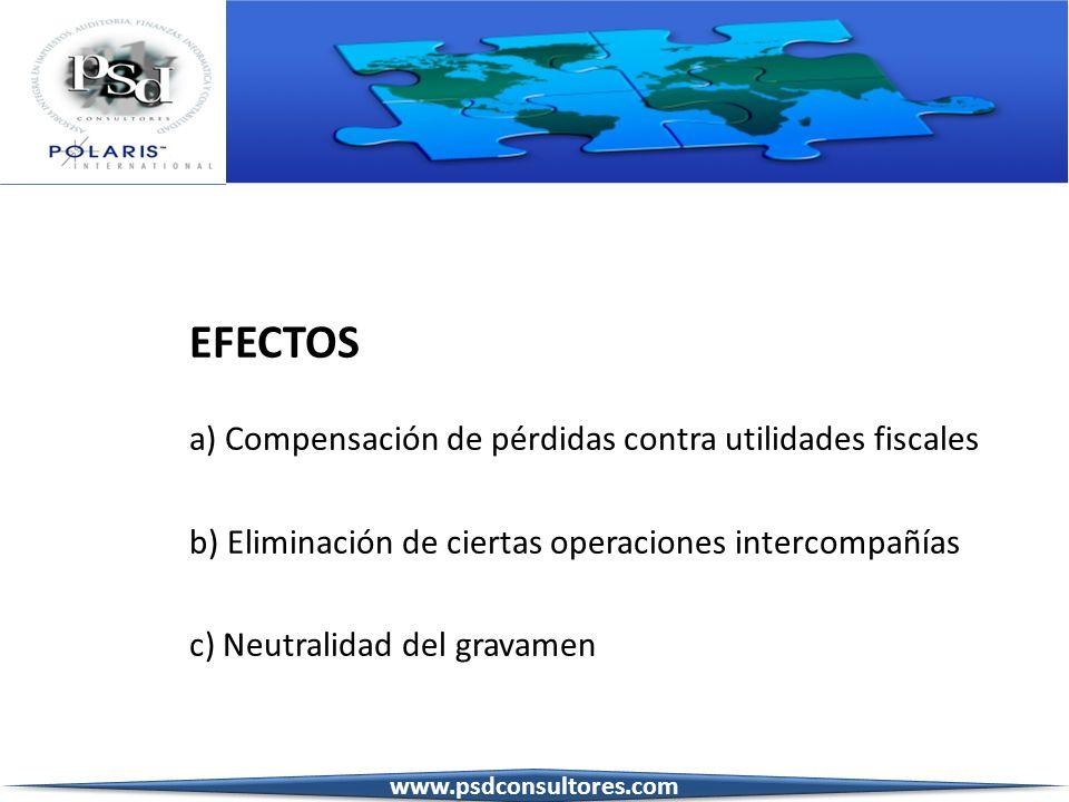 EFECTOS a) Compensación de pérdidas contra utilidades fiscales b) Eliminación de ciertas operaciones intercompañías c) Neutralidad del gravamen www.ps