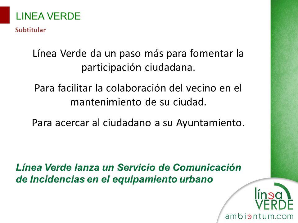 LINEA VERDE Subtitular Línea Verde da un paso más para fomentar la participación ciudadana. Para facilitar la colaboración del vecino en el mantenimie