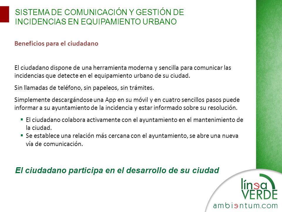Beneficios para el ciudadano El ciudadano dispone de una herramienta moderna y sencilla para comunicar las incidencias que detecte en el equipamiento urbano de su ciudad.