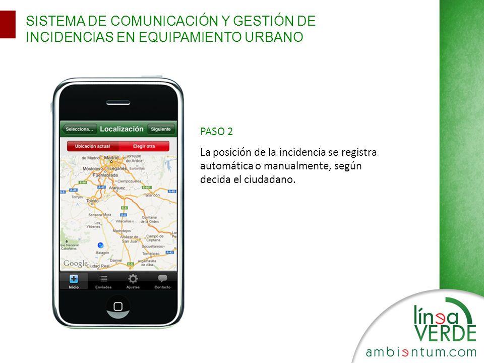 SISTEMA DE COMUNICACIÓN Y GESTIÓN DE INCIDENCIAS EN EQUIPAMIENTO URBANO PASO 2 La posición de la incidencia se registra automática o manualmente, segú