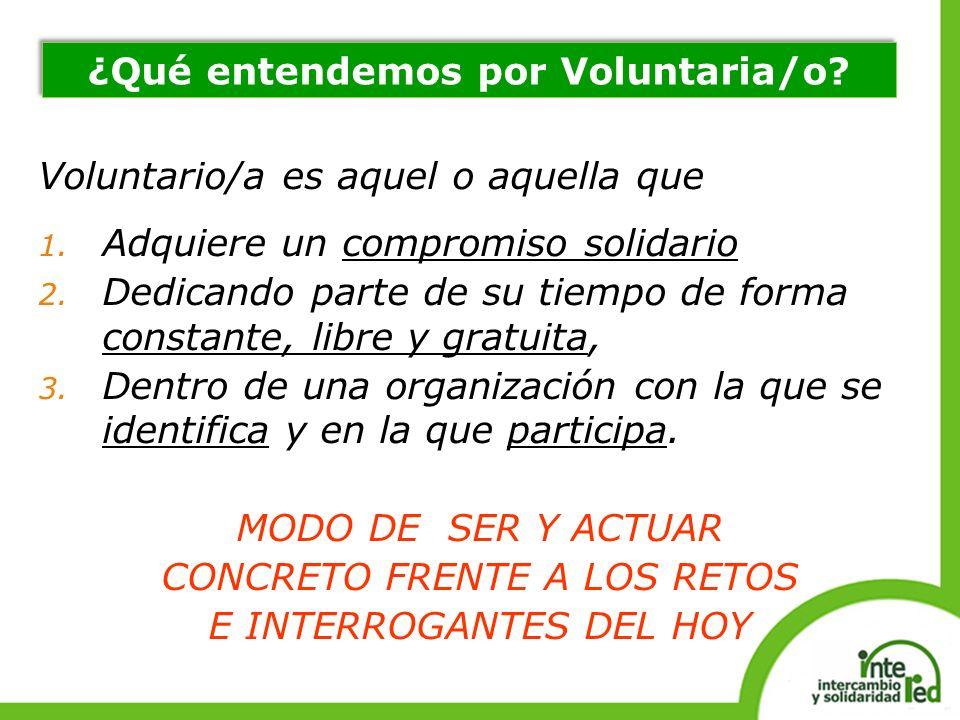 Voluntario/a es aquel o aquella que 1. Adquiere un compromiso solidario 2. Dedicando parte de su tiempo de forma constante, libre y gratuita, 3. Dentr