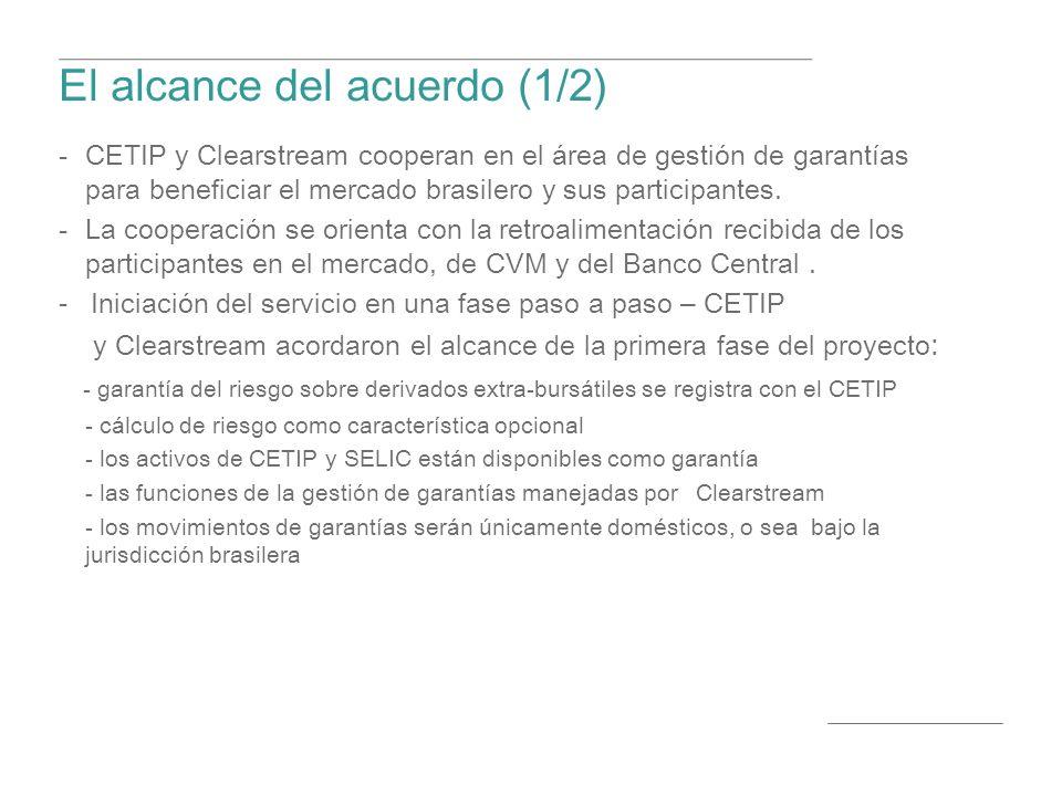 El alcance del acuerdo (1/2) CETIP y Clearstream cooperan en el á rea de gesti ó n de garant í as para beneficiar el mercado brasilero y sus participantes.