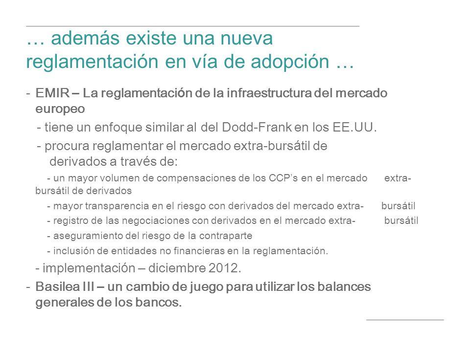 … adem á s existe una nueva reglamentaci ó n en v í a de adopci ó n … EMIR – La reglamentaci ó n de la infraestructura del mercado europeo - tiene un enfoque similar al del Dodd-Frank en los EE.UU.