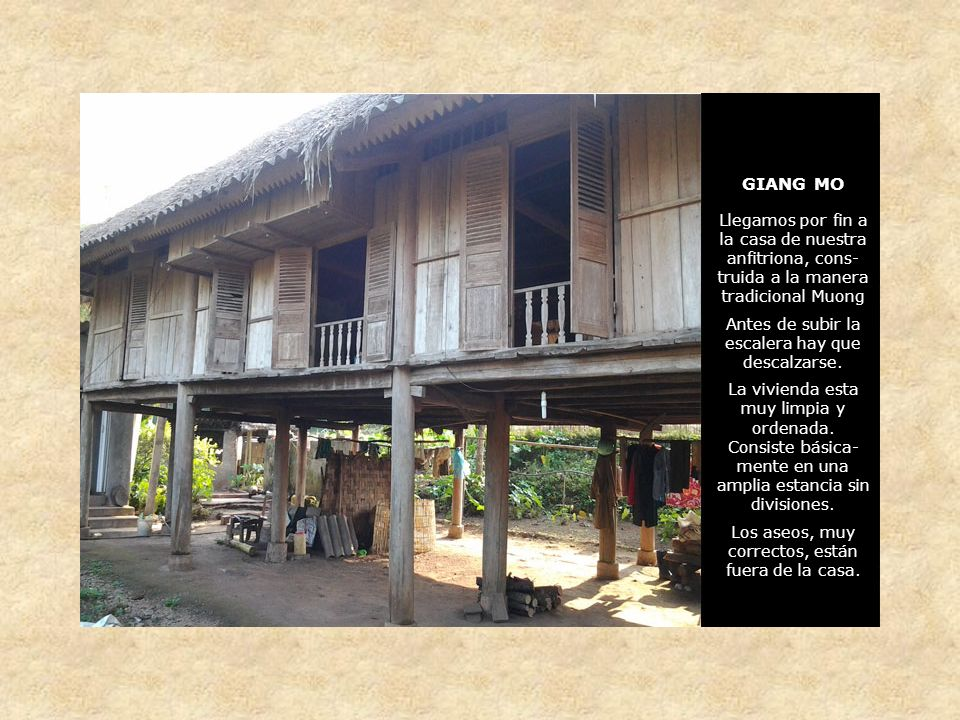 GIANG MO Llegamos por fin a la casa de nuestra anfitriona, cons- truida a la manera tradicional Muong Antes de subir la escalera hay que descalzarse.