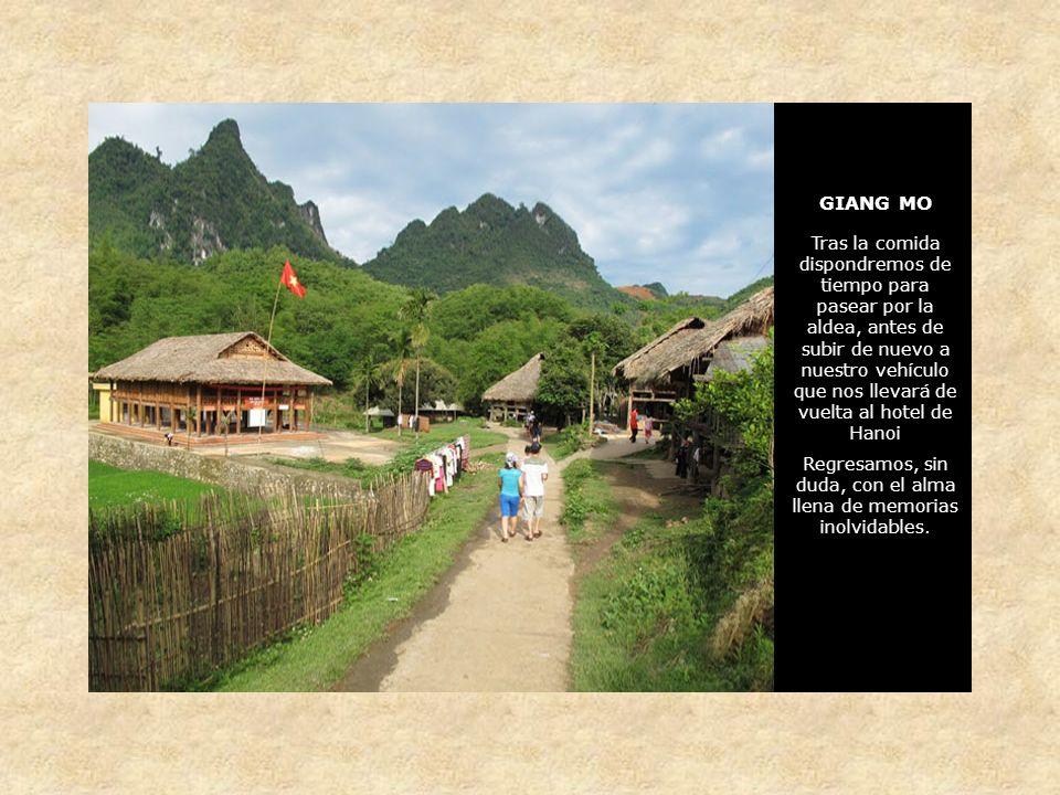 GIANG MO Tras la comida dispondremos de tiempo para pasear por la aldea, antes de subir de nuevo a nuestro vehículo que nos llevará de vuelta al hotel de Hanoi Regresamos, sin duda, con el alma llena de memorias inolvidables.
