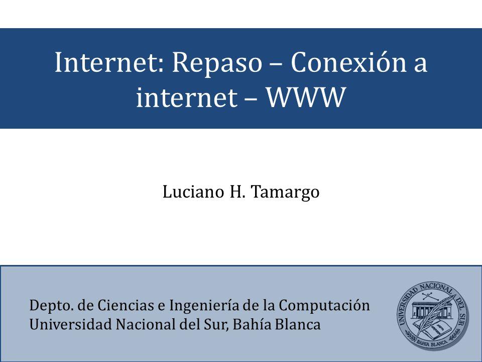 Internet: Repaso – Conexión a internet – WWW Depto. de Ciencias e Ingeniería de la Computación Universidad Nacional del Sur, Bahía Blanca Luciano H. T