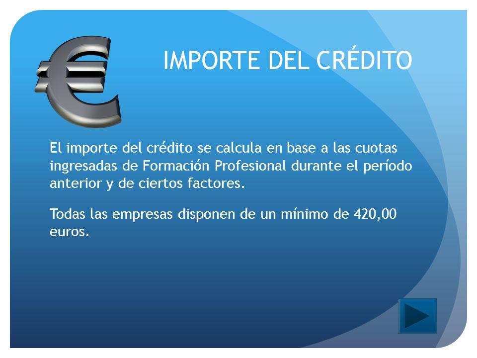 IMPORTE DEL CRÉDITO El importe del crédito se calcula en base a las cuotas ingresadas de Formación Profesional durante el período anterior y de ciertos factores.