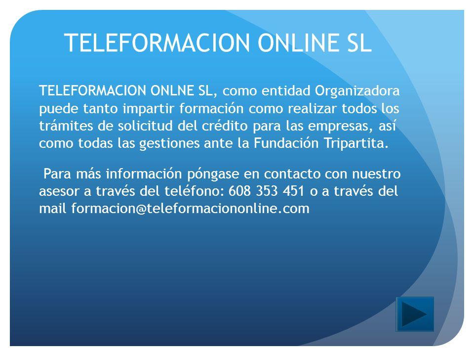 TELEFORMACION ONLINE SL TELEFORMACION ONLNE SL, como entidad Organizadora puede tanto impartir formación como realizar todos los trámites de solicitud del crédito para las empresas, así como todas las gestiones ante la Fundación Tripartita.