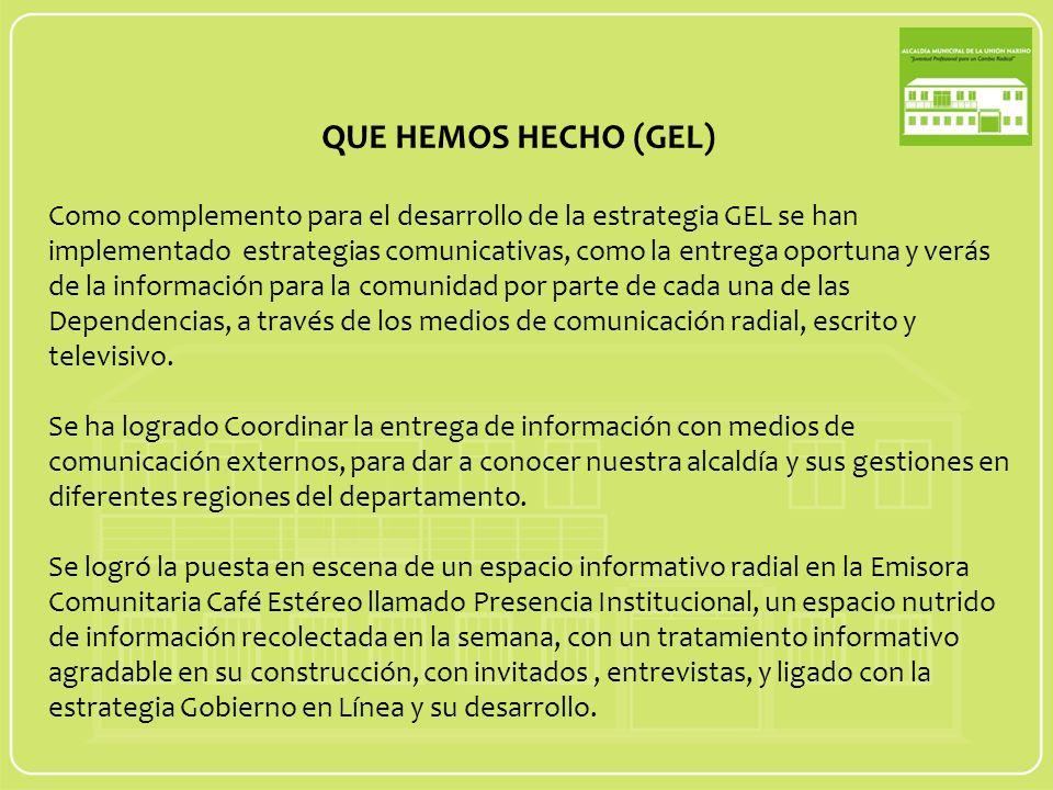 Como complemento para el desarrollo de la estrategia GEL se han implementado estrategias comunicativas, como la entrega oportuna y verás de la información para la comunidad por parte de cada una de las Dependencias, a través de los medios de comunicación radial, escrito y televisivo.