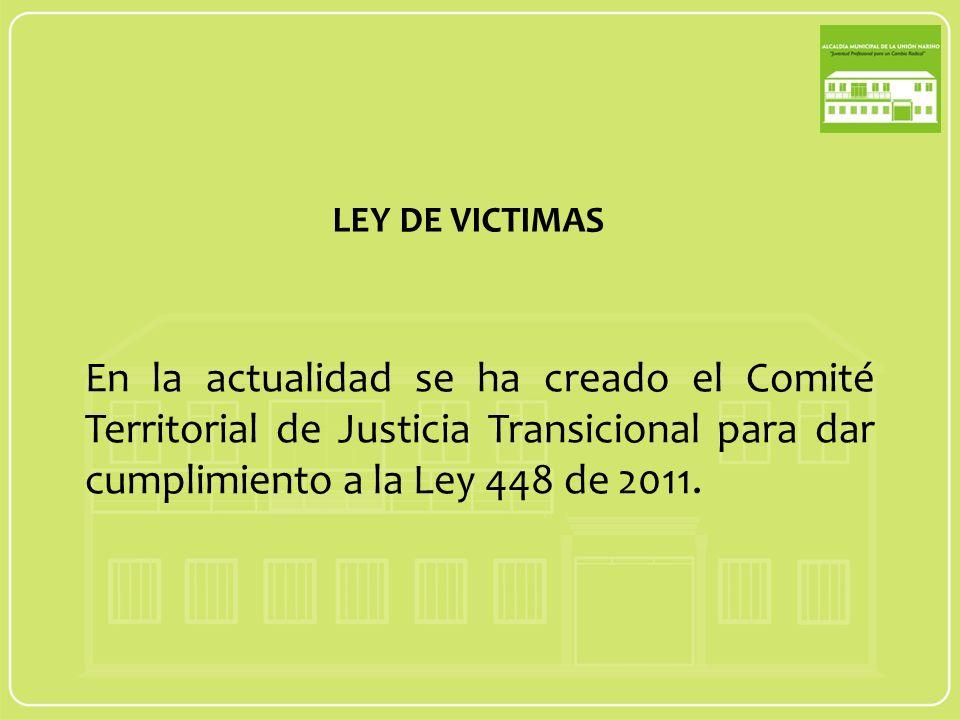LEY DE VICTIMAS En la actualidad se ha creado el Comité Territorial de Justicia Transicional para dar cumplimiento a la Ley 448 de 2011.