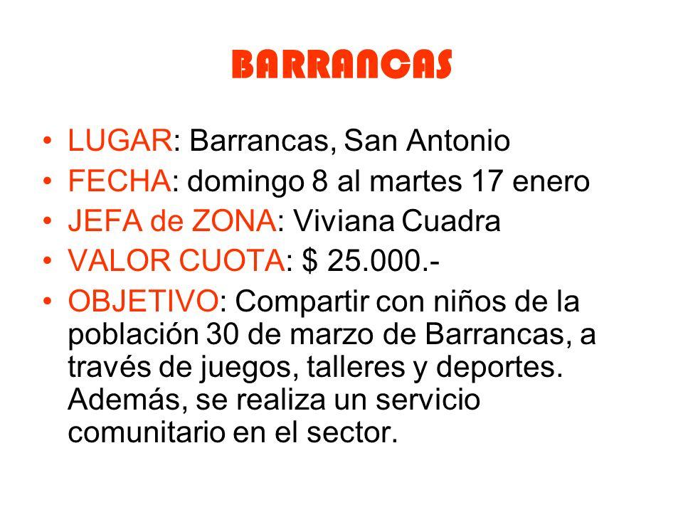 BARRANCAS LUGAR: Barrancas, San Antonio FECHA: domingo 8 al martes 17 enero JEFA de ZONA: Viviana Cuadra VALOR CUOTA: $ 25.000.- OBJETIVO: Compartir con niños de la población 30 de marzo de Barrancas, a través de juegos, talleres y deportes.