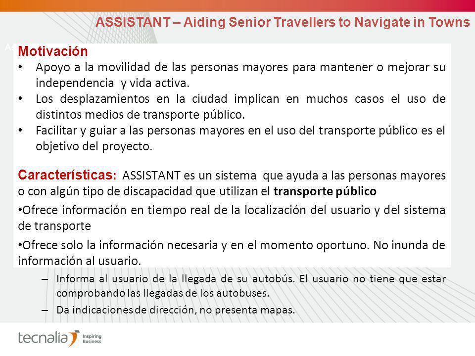 Assistant motivation ASSISTANT – Aiding Senior Travellers to Navigate in Towns Motivación Apoyo a la movilidad de las personas mayores para mantener o mejorar su independencia y vida activa.
