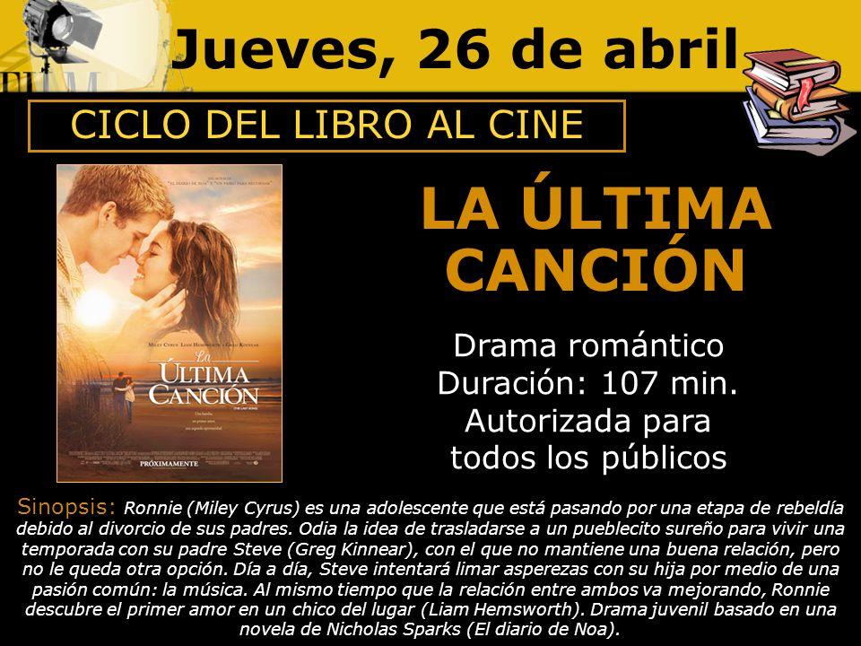 Jueves, 26 de abril LA ÚLTIMA CANCIÓN Drama romántico Duración: 107 min. Autorizada para todos los públicos Sinopsis: Ronnie (Miley Cyrus) es una adol
