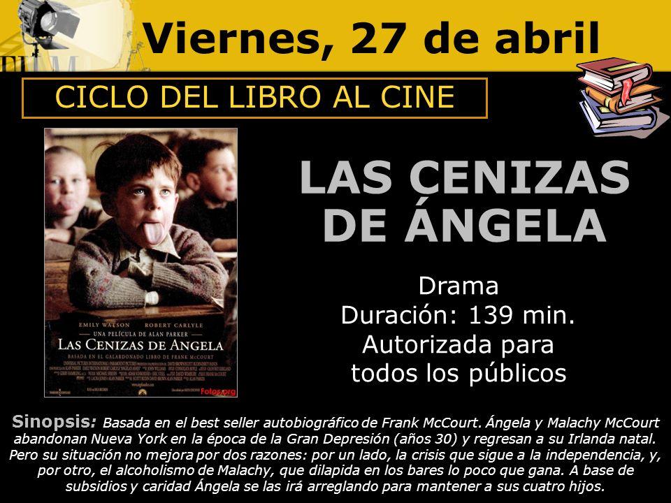 Viernes, 27 de abril LAS CENIZAS DE ÁNGELA Drama Duración: 139 min. Autorizada para todos los públicos Sinopsis: Basada en el best seller autobiográfi