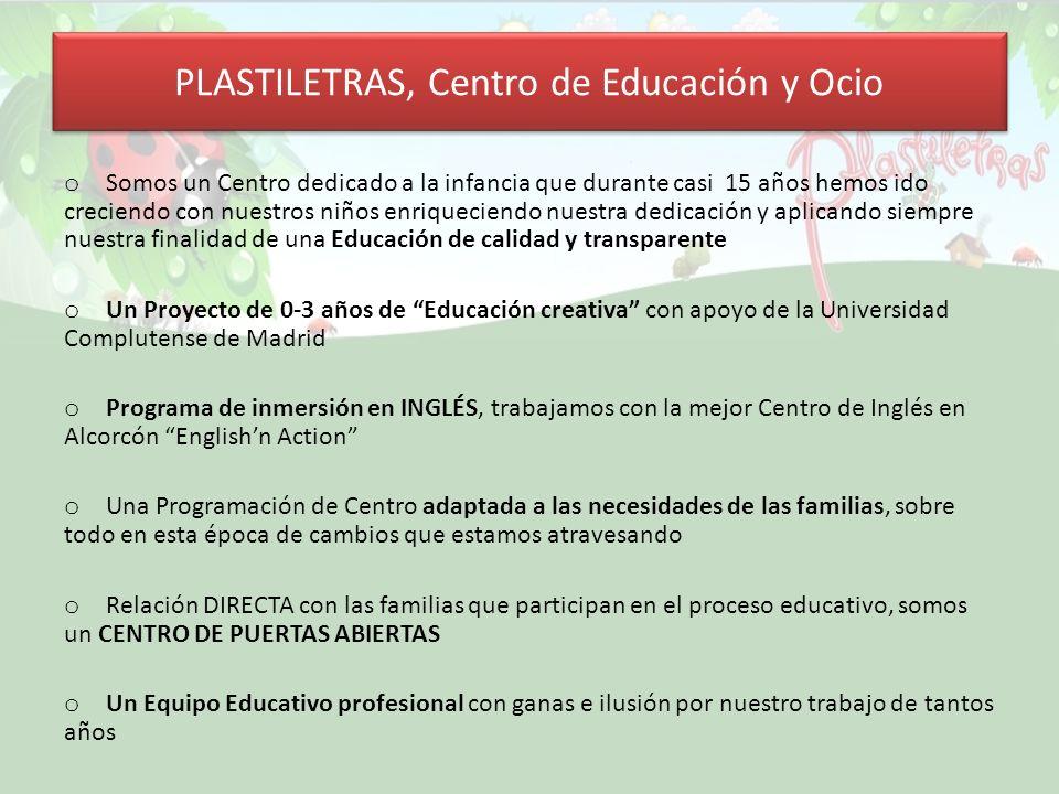 PLASTILETRAS, Centro de Educación y Ocio o Somos un Centro dedicado a la infancia que durante casi 15 años hemos ido creciendo con nuestros niños enriqueciendo nuestra dedicación y aplicando siempre nuestra finalidad de una Educación de calidad y transparente o Un Proyecto de 0-3 años de Educación creativa con apoyo de la Universidad Complutense de Madrid o Programa de inmersión en INGLÉS, trabajamos con la mejor Centro de Inglés en Alcorcón Englishn Action o Una Programación de Centro adaptada a las necesidades de las familias, sobre todo en esta época de cambios que estamos atravesando o Relación DIRECTA con las familias que participan en el proceso educativo, somos un CENTRO DE PUERTAS ABIERTAS o Un Equipo Educativo profesional con ganas e ilusión por nuestro trabajo de tantos años