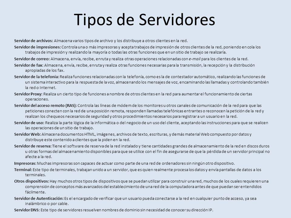 Tipos de Servidores Servidor de archivos: Almacena varios tipos de archivo y los distribuye a otros clientes en la red. Servidor de impresiones: Contr