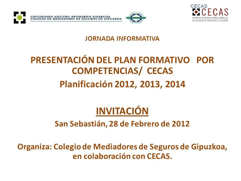 JORNADA INFORMATIVA PRESENTACIÓN DEL PLAN FORMATIVO POR COMPETENCIAS/ CECAS Planificación 2012, 2013, 2014 INVITACIÓN San Sebastián, 28 de Febrero de 2012 Organiza: Colegio de Mediadores de Seguros de Gipuzkoa, en colaboración con CECAS.