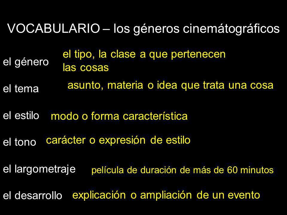 VOCABULARIO – los géneros cinemátográficos el género el tema el estilo el tono el largometraje el desarrollo el tipo, la clase a que pertenecen las cosas asunto, materia o idea que trata una cosa modo o forma característica carácter o expresiٕón de estilo película de duración de más de 60 minutos explicación o ampliación de un evento