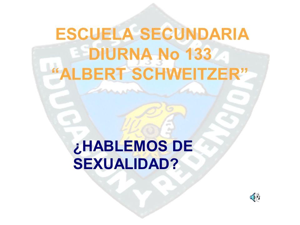 ESCUELA SECUNDARIA DIURNA No 133 ALBERT SCHWEITZER ¿HABLEMOS DE SEXUALIDAD?
