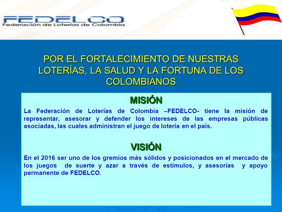POR EL FORTALECIMIENTO DE NUESTRAS LOTERÍAS, LA SALUD Y LA FORTUNA DE LOS COLOMBIANOS MISIÓN La Federación de Loterías de Colombia –FEDELCO- tiene la