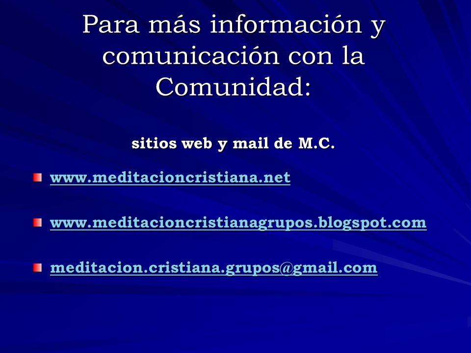 Para más información y comunicación con la Comunidad: sitios web y mail de M.C. www.meditacioncristiana.net www.meditacioncristianagrupos.blogspot.com
