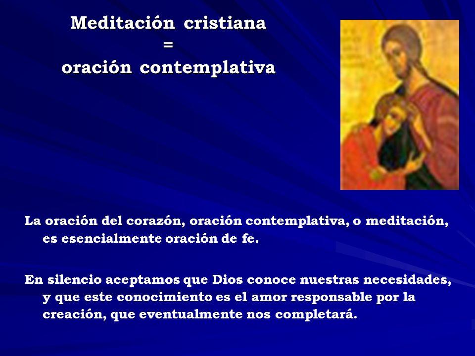 Meditación cristiana = oración contemplativa La oración del corazón, oración contemplativa, o meditación, es esencialmente oración de fe. En silencio