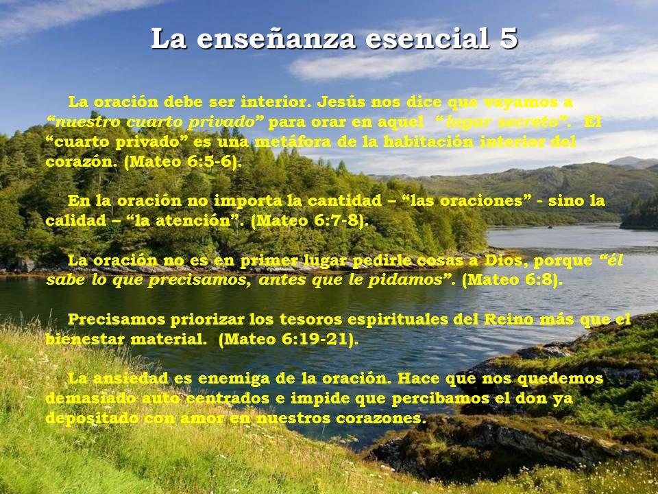 La enseñanza esencial 5 La oración debe ser interior. Jesús nos dice que vayamos a nuestro cuarto privado para orar en aquel lugar secreto. El cuarto