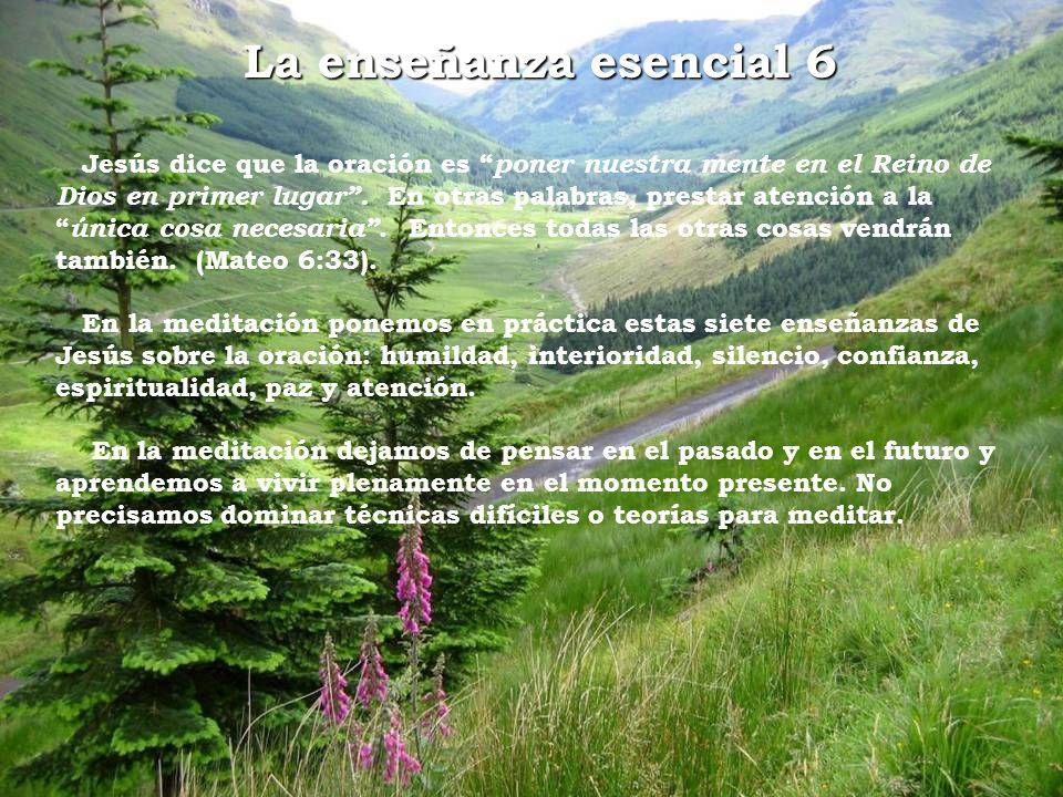 La enseñanza esencial 6 Jesús dice que la oración es poner nuestra mente en el Reino de Dios en primer lugar. En otras palabras, prestar atención a la