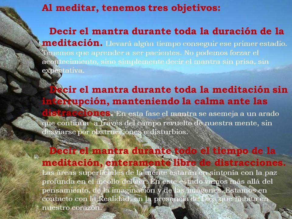 Al meditar, tenemos tres objetivos: Decir el mantra durante toda la duración de la meditación. Llevará algún tiempo conseguir ese primer estadio. Tene