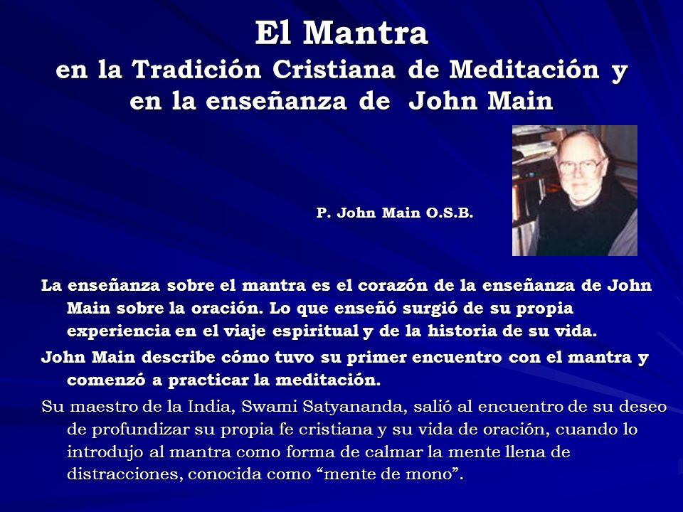El Mantra en la Tradición Cristiana de Meditación y en la enseñanza de John Main P. John Main O.S.B. P. John Main O.S.B. La enseñanza sobre el mantra