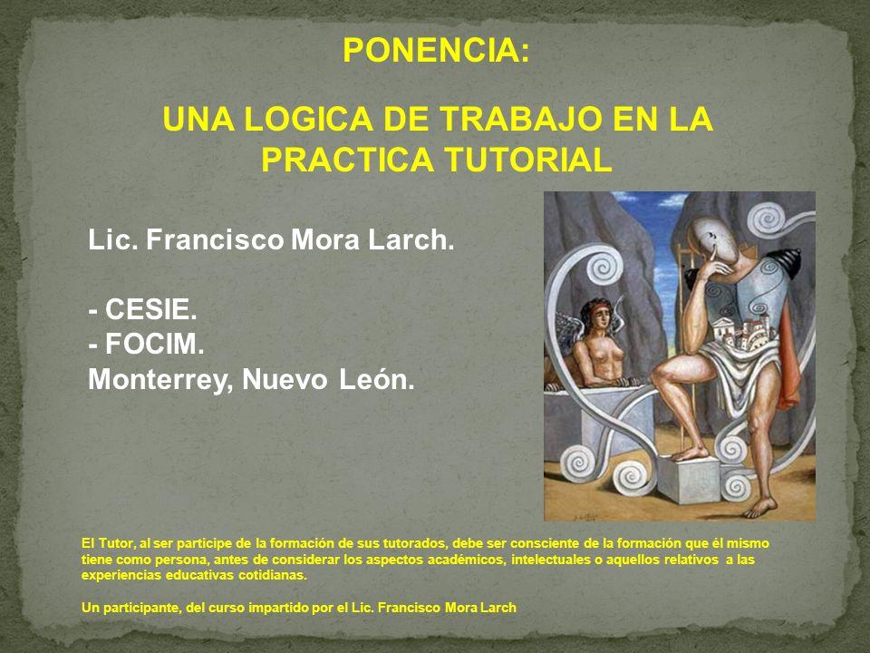 PONENCIA: UNA LOGICA DE TRABAJO EN LA PRACTICA TUTORIAL Lic. Francisco Mora Larch. - CESIE. - FOCIM. Monterrey, Nuevo León. El Tutor, al ser participe