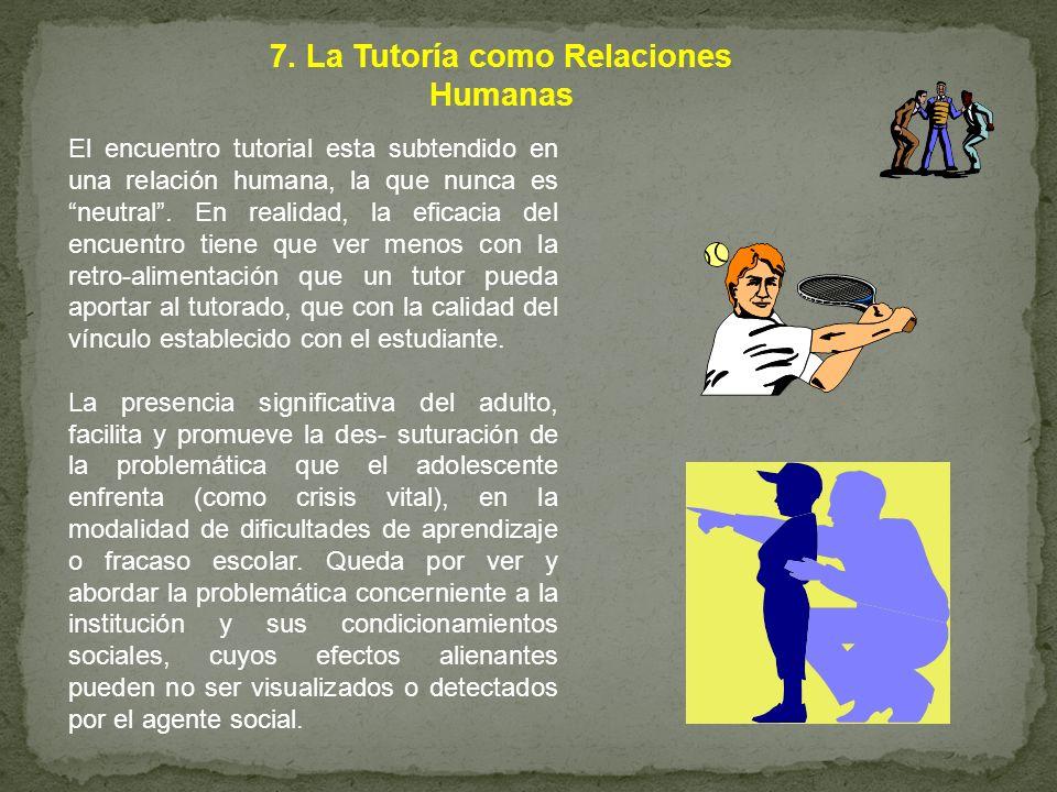 7. La Tutoría como Relaciones Humanas El encuentro tutorial esta subtendido en una relación humana, la que nunca es neutral. En realidad, la eficacia